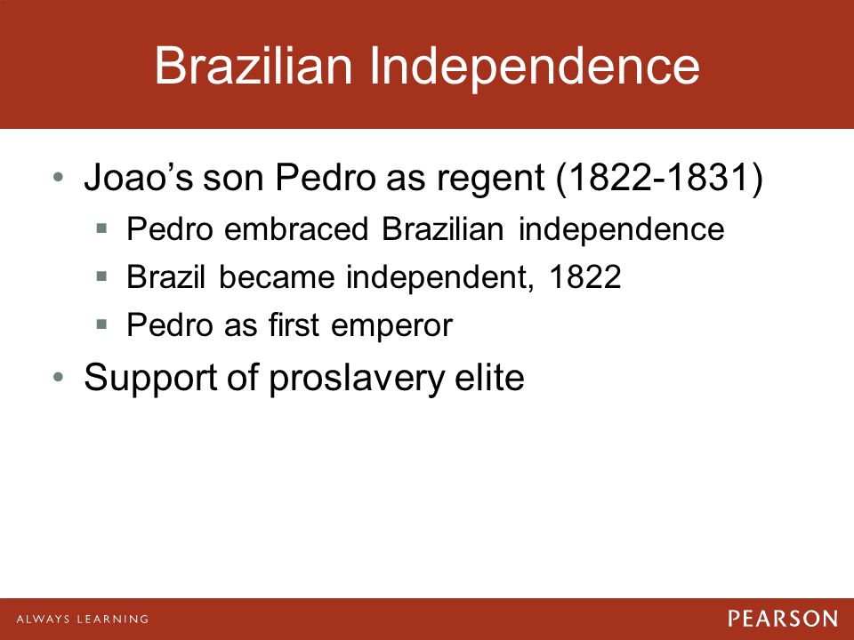 Brazilian Independence Joao's son Pedro as regent (1822-1831)  Pedro embraced Brazilian independence  Brazil became independent, 1822  Pedro as fir