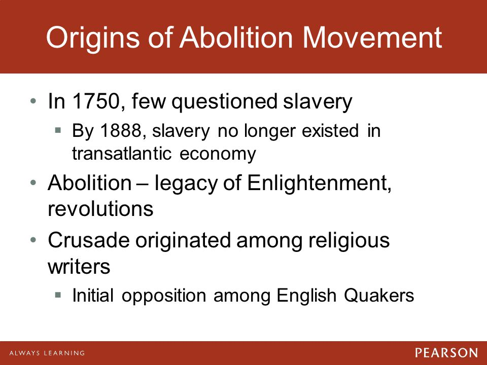 Origins of Abolition Movement In 1750, few questioned slavery  By 1888, slavery no longer existed in transatlantic economy Abolition – legacy of Enli