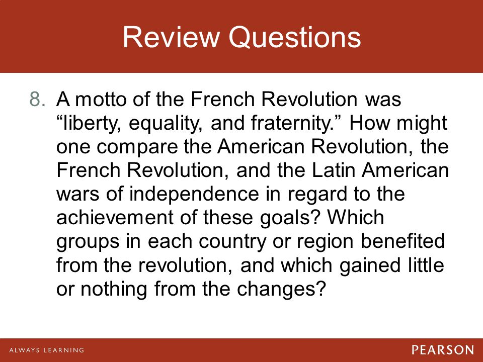 """Review Questions 8.A motto of the French Revolution was """"liberty, equality, and fraternity."""" How might one compare the American Revolution, the French"""