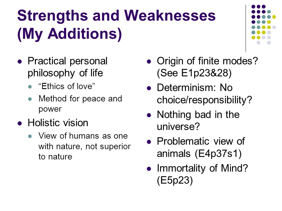 Strengths and Weaknesses (My Additions) Practical personal philosophy of life Ethics of love Method for peace and power Holistic vision View of humans as one with nature, not superior to nature Origin of finite modes.