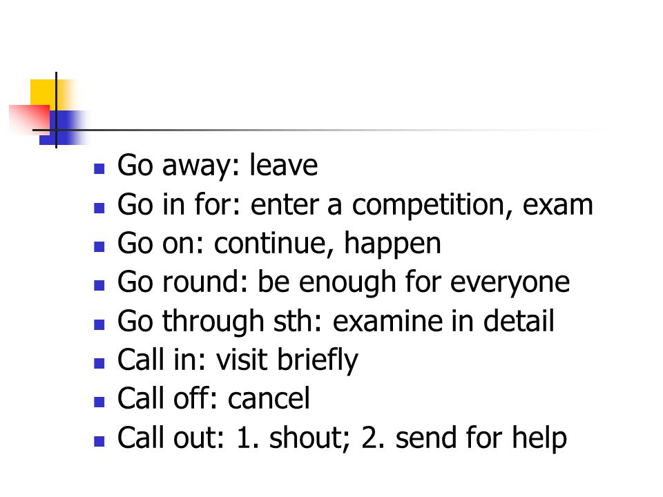 Go away: leave Go in for: enter a competition, exam Go on: continue, happen Go round: be enough for everyone Go through sth: examine in detail Call in