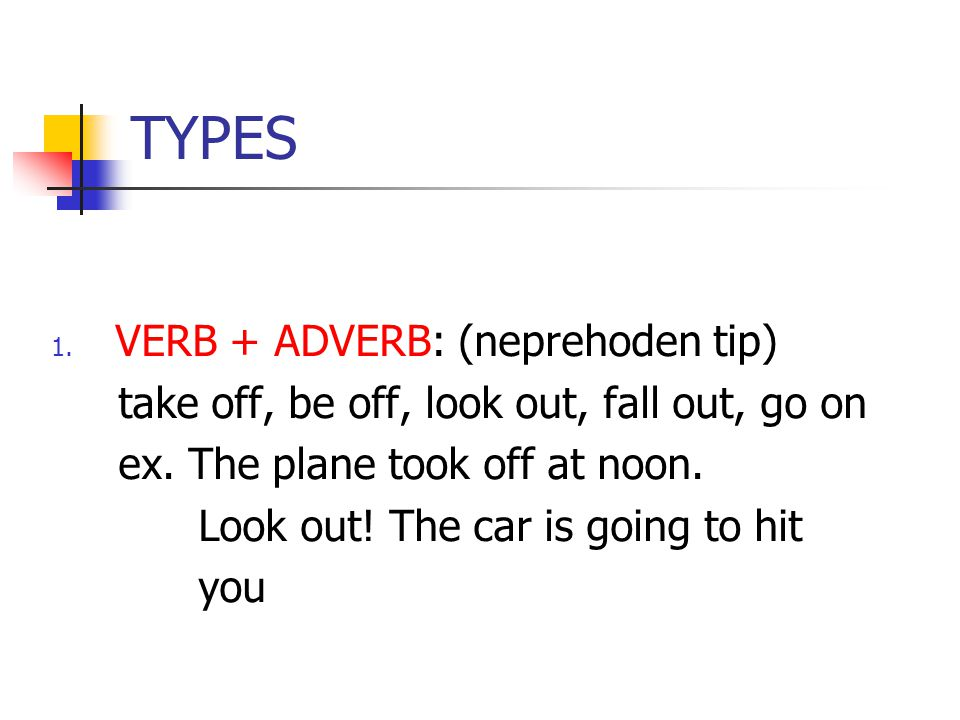 TYPES 1. VERB + ADVERB: (neprehoden tip) take off, be off, look out, fall out, go on ex. The plane took off at noon. Look out! The car is going to hit