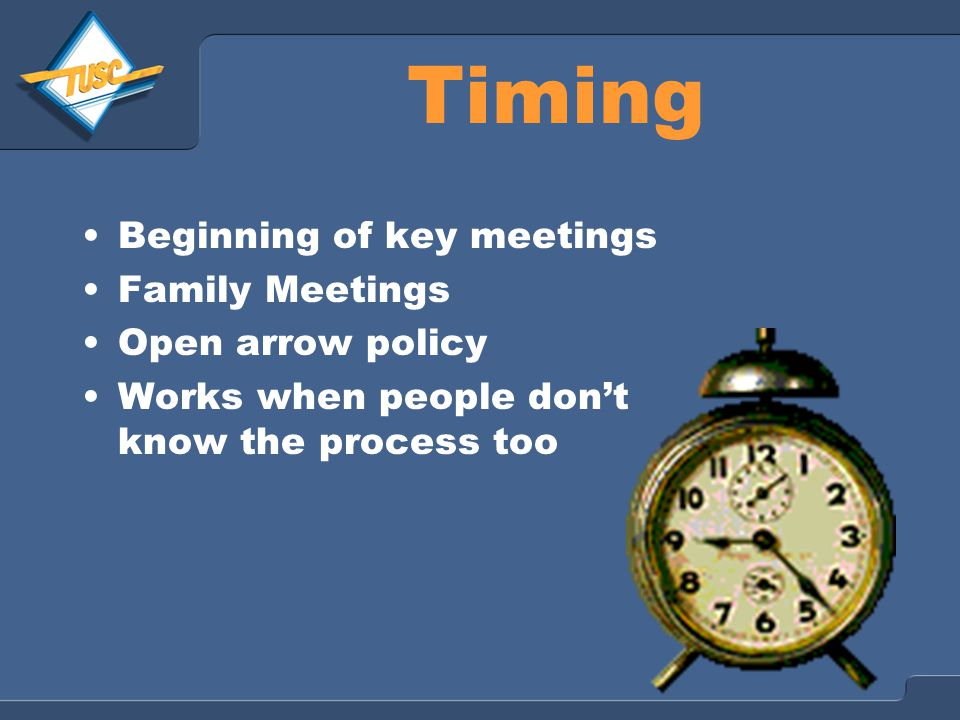 Timing Beginning of key meetings Family Meetings Open arrow policy Works when people don't know the process too