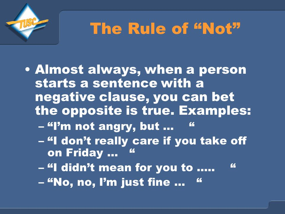 The Rule of Not Almost always, when a person starts a sentence with a negative clause, you can bet the opposite is true.