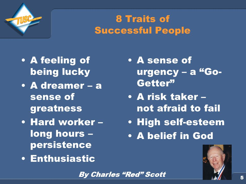 5 8 Traits of Successful People A feeling of being lucky A dreamer – a sense of greatness Hard worker – long hours – persistence Enthusiastic A sense of urgency – a Go- Getter A risk taker – not afraid to fail High self-esteem A belief in God By Charles Red Scott