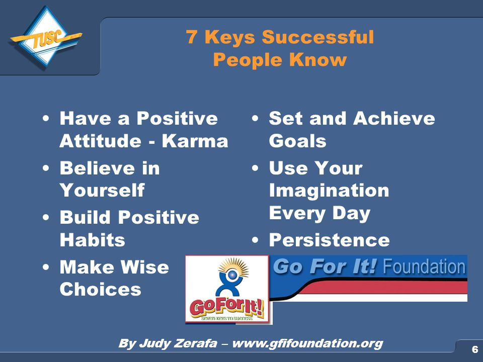 6 7 Keys Successful People Know Have a Positive Attitude - Karma Believe in Yourself Build Positive Habits Make Wise Choices Set and Achieve Goals Use Your Imagination Every Day Persistence By Judy Zerafa – www.gfifoundation.org