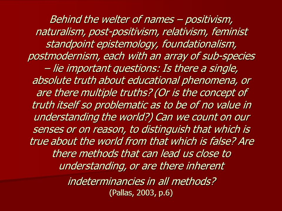 Behind the welter of names – positivism, naturalism, post-positivism, relativism, feminist standpoint epistemology, foundationalism, postmodernism, each with an array of sub-species – lie important questions: Is there a single, absolute truth about educational phenomena, or are there multiple truths.