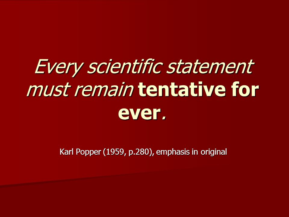 Every scientific statement must remain tentative for ever.