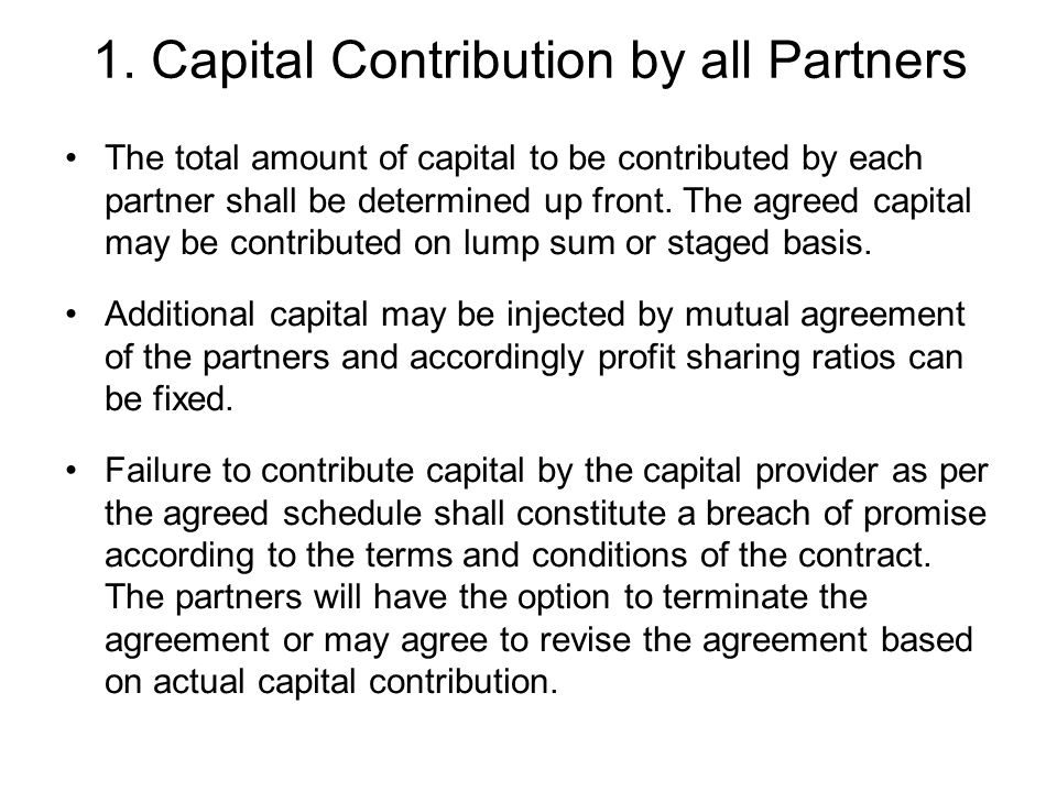 1. Capital Contribution by all Partners The total amount of capital to be contributed by each partner shall be determined up front. The agreed capital