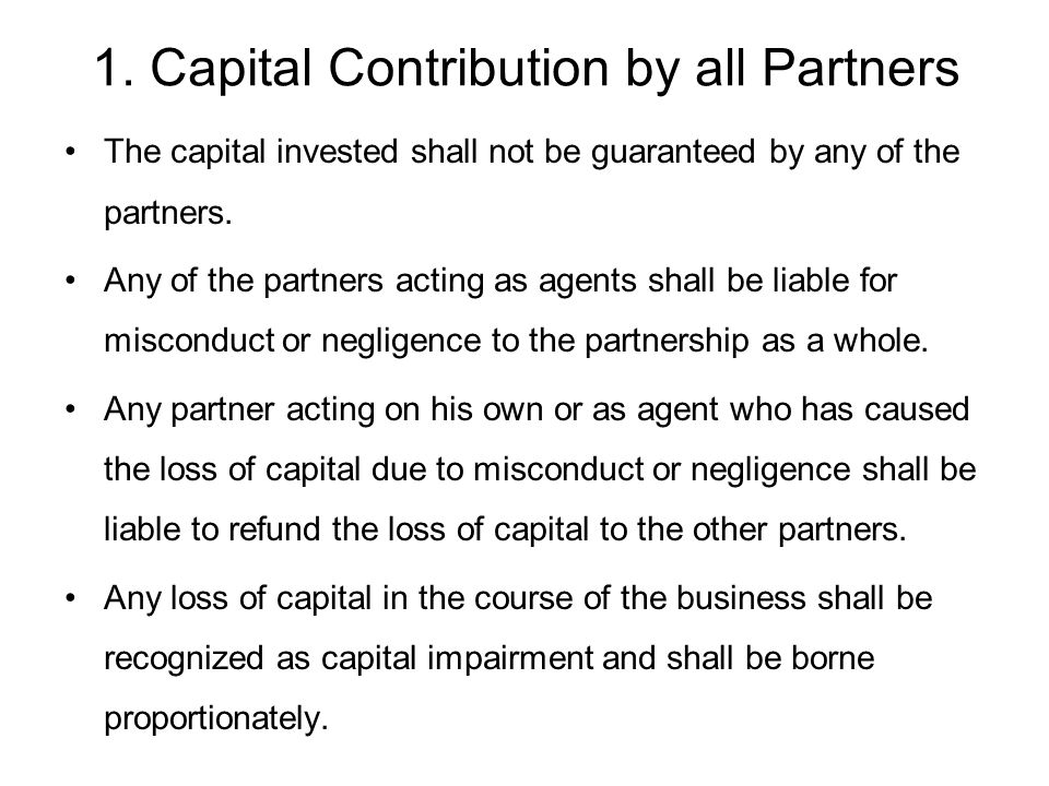 1. Capital Contribution by all Partners The capital invested shall not be guaranteed by any of the partners. Any of the partners acting as agents shal