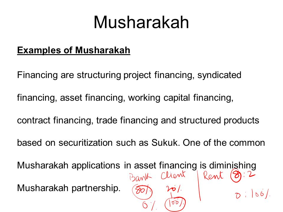 Musharakah Examples of Musharakah Financing are structuring project financing, syndicated financing, asset financing, working capital financing, contract financing, trade financing and structured products based on securitization such as Sukuk.