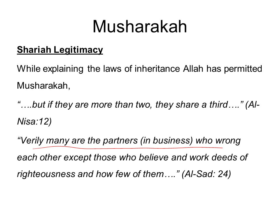 Musharakah Shariah Legitimacy While explaining the laws of inheritance Allah has permitted Musharakah, ….but if they are more than two, they share a third…. (Al- Nisa:12) Verily many are the partners (in business) who wrong each other except those who believe and work deeds of righteousness and how few of them…. (Al-Sad: 24)