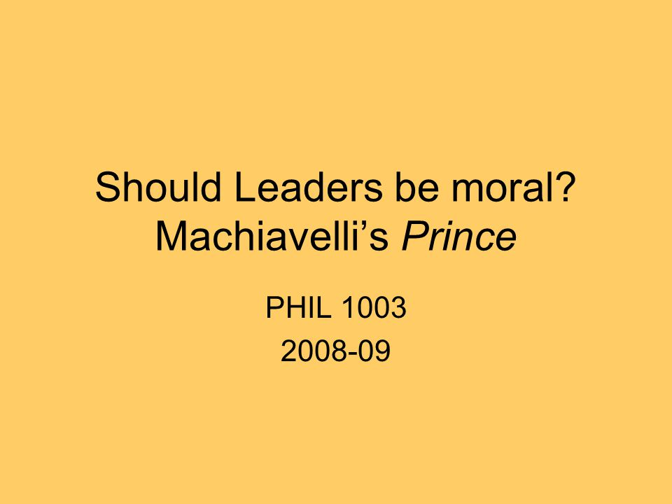 Should Leaders be moral Machiavelli's Prince PHIL 1003 2008-09