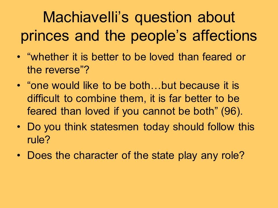 Machiavelli's question about princes and the people's affections whether it is better to be loved than feared or the reverse .