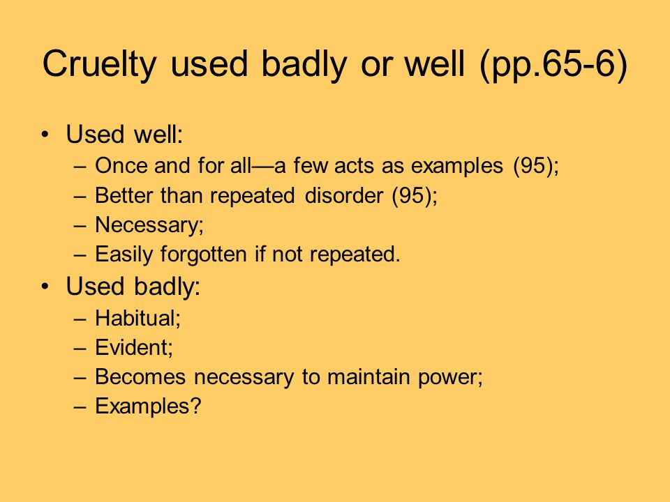 Cruelty used badly or well (pp.65-6) Used well: –Once and for all—a few acts as examples (95); –Better than repeated disorder (95); –Necessary; –Easily forgotten if not repeated.
