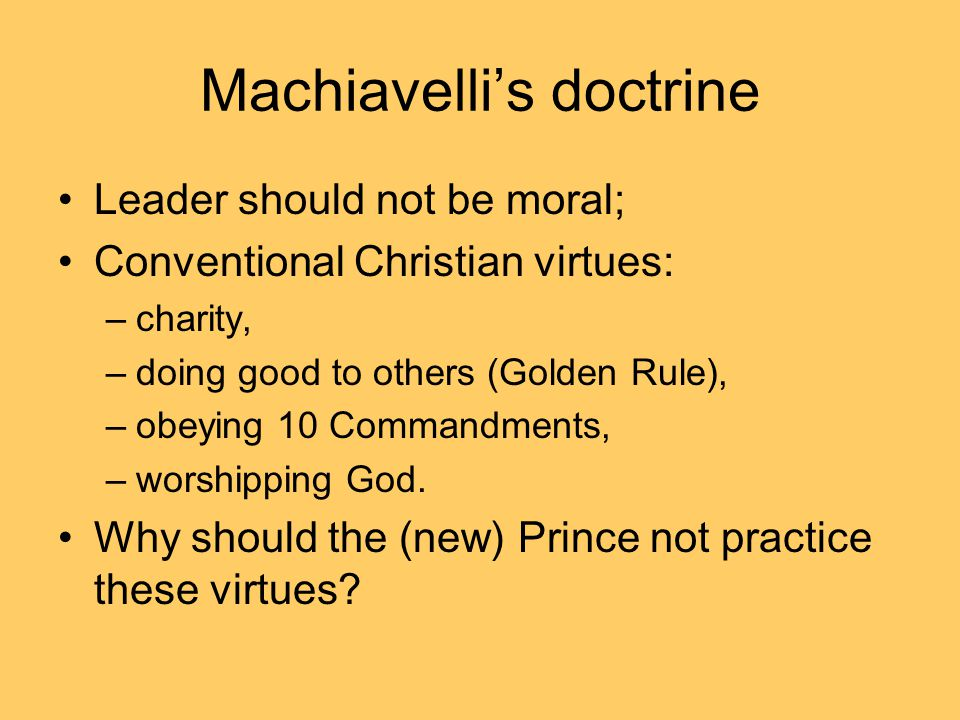 Machiavelli's doctrine Leader should not be moral; Conventional Christian virtues: –charity, –doing good to others (Golden Rule), –obeying 10 Commandments, –worshipping God.