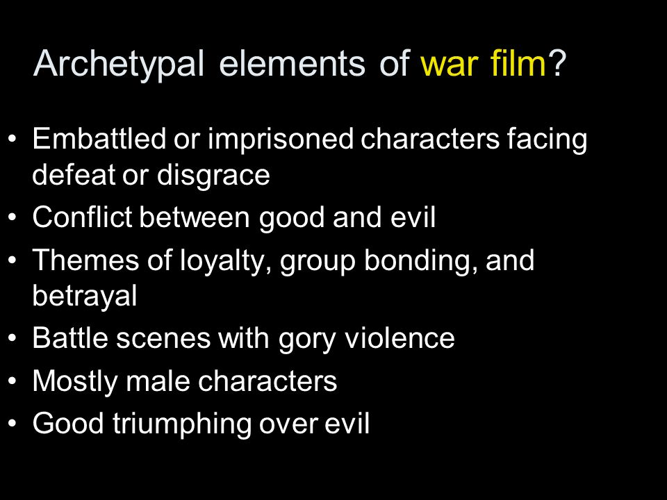Archetypal elements of war film? Embattled or imprisoned characters facing defeat or disgrace Conflict between good and evil Themes of loyalty, group