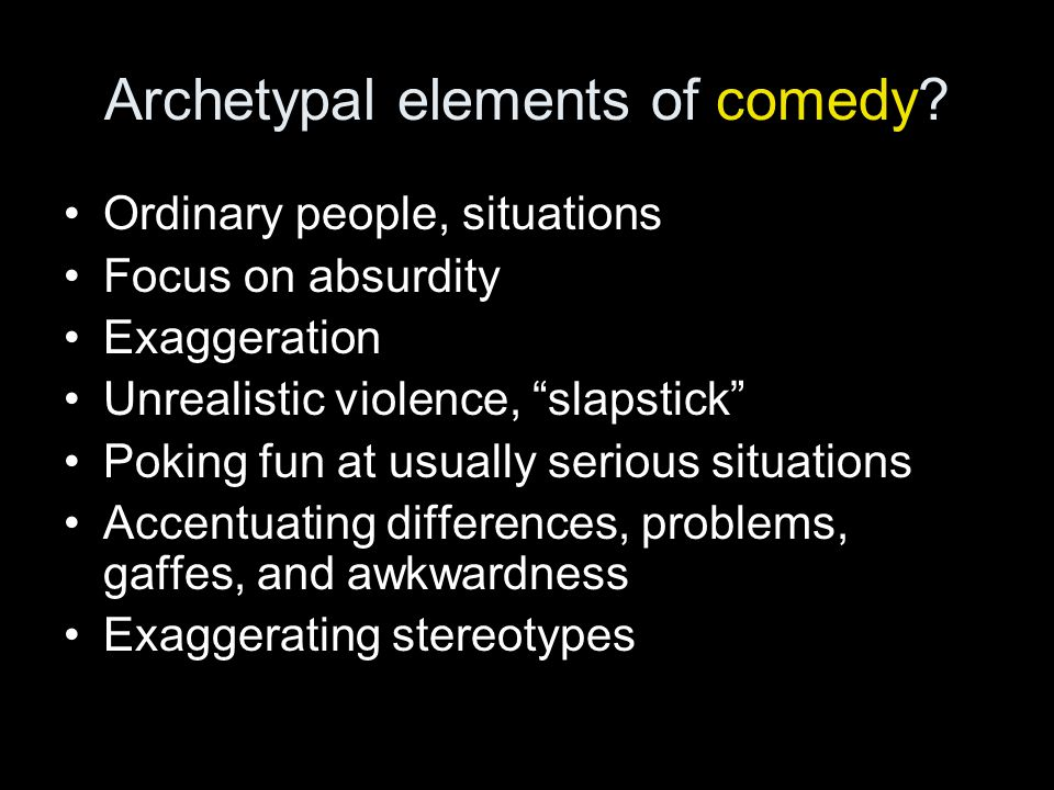"Archetypal elements of comedy? Ordinary people, situations Focus on absurdity Exaggeration Unrealistic violence, ""slapstick"" Poking fun at usually ser"