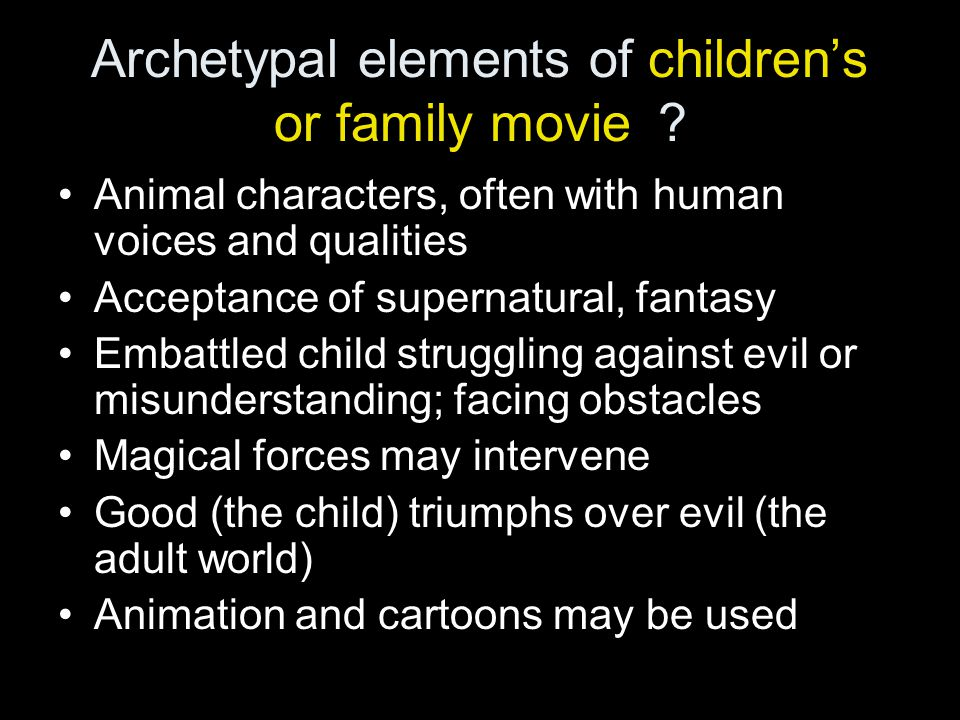 Archetypal elements of children's or family movie? Animal characters, often with human voices and qualities Acceptance of supernatural, fantasy Embatt