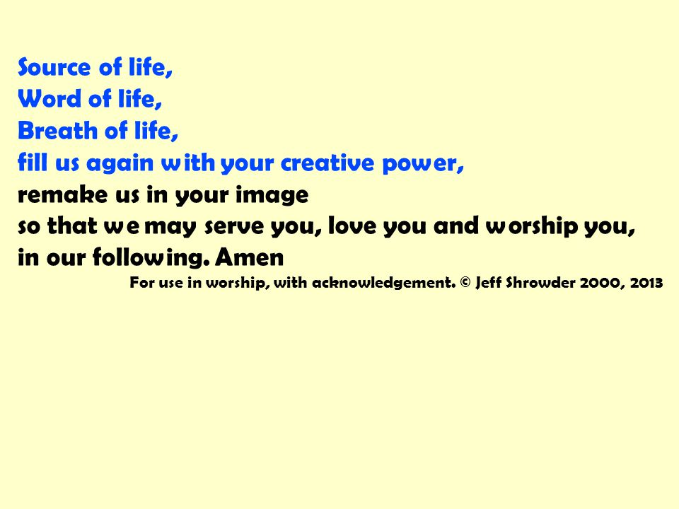 Source of life, Word of life, Breath of life, fill us again with your creative power, remake us in your image so that we may serve you, love you and w