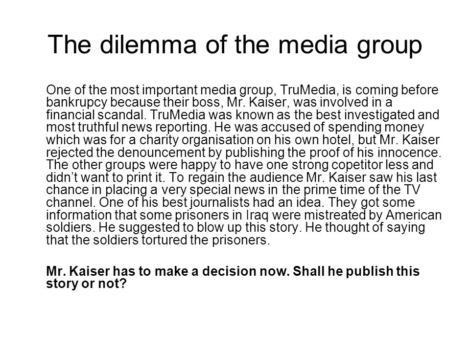 The dilemma of the media group One of the most important media group, TruMedia, is coming before bankrupcy because their boss, Mr. Kaiser, was involve