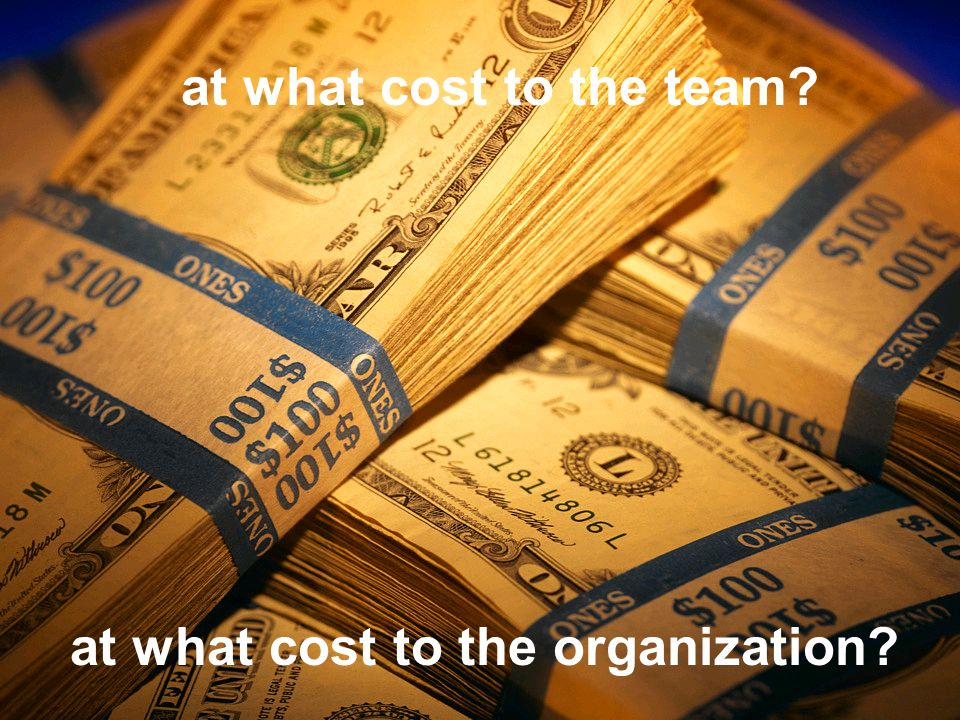 at what cost to the team? at what cost to the organization?