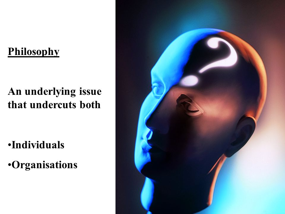 Philosophy An underlying issue that undercuts both Individuals Organisations