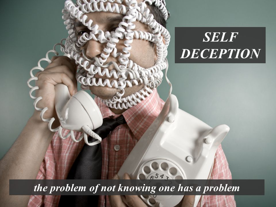 the problem of not knowing one has a problem SELF DECEPTION