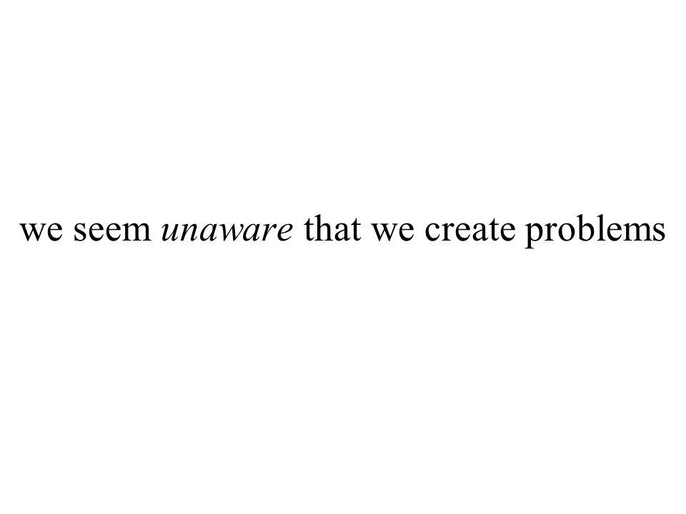 we seem unaware that we create problems