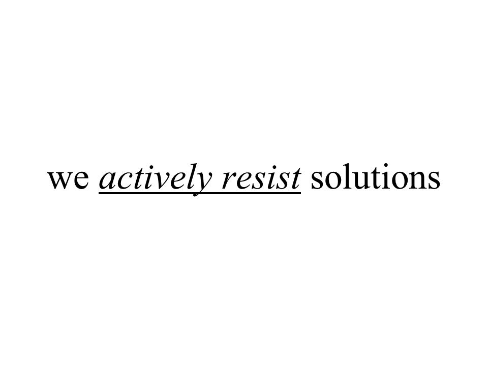 we actively resist solutions