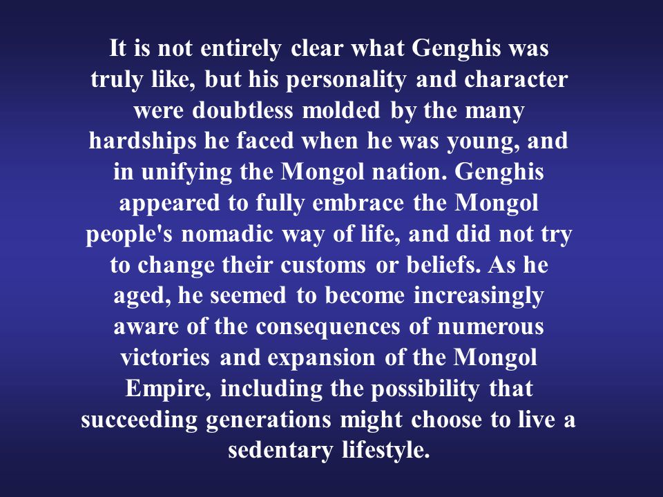It is not entirely clear what Genghis was truly like, but his personality and character were doubtless molded by the many hardships he faced when he w