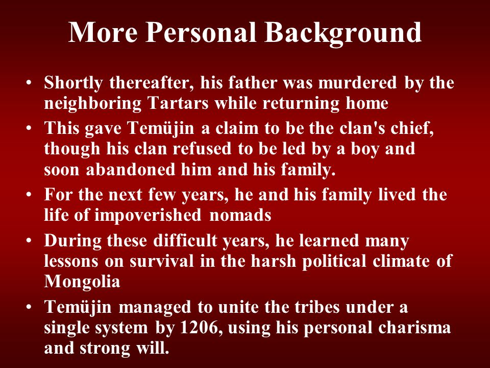 More Personal Background Shortly thereafter, his father was murdered by the neighboring Tartars while returning home This gave Temüjin a claim to be t