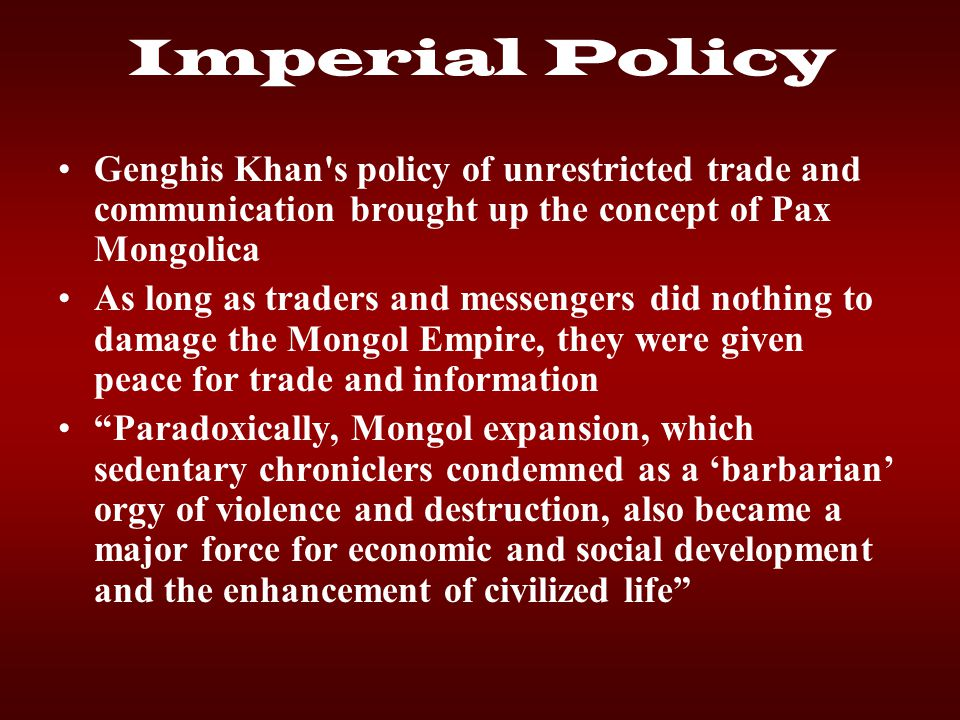 Imperial Policy Genghis Khan's policy of unrestricted trade and communication brought up the concept of Pax Mongolica As long as traders and messenger