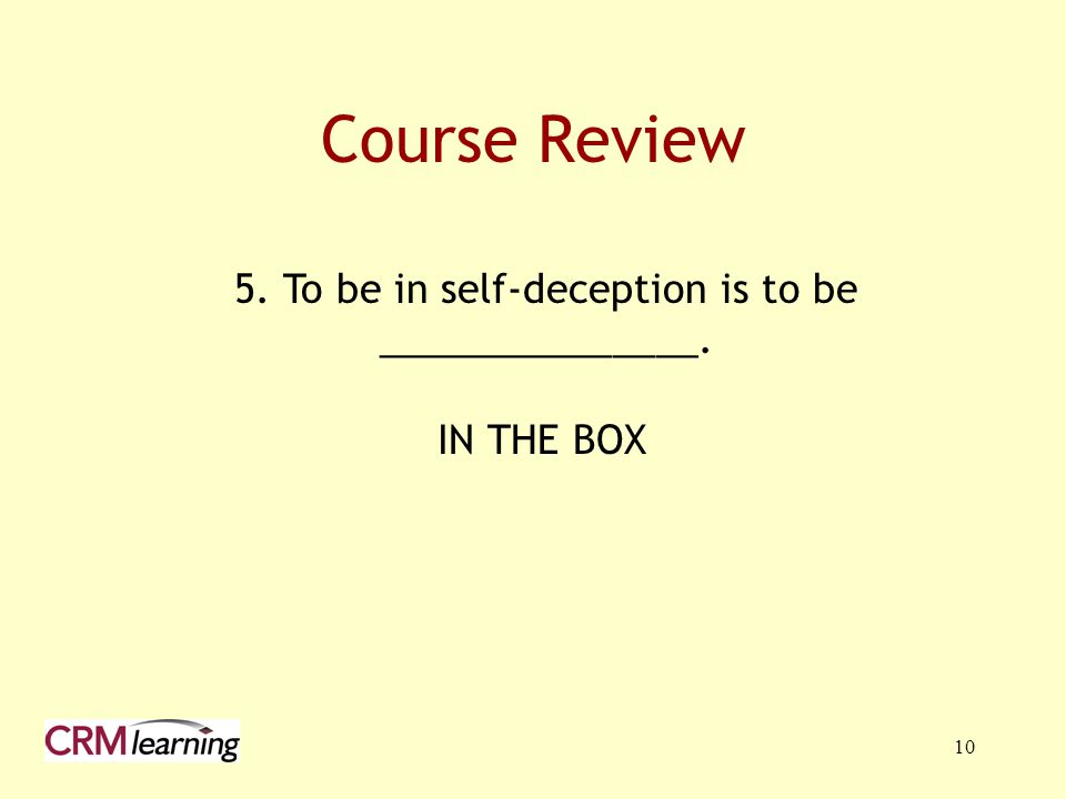 10 Course Review 5. To be in self-deception is to be _______________. IN THE BOX