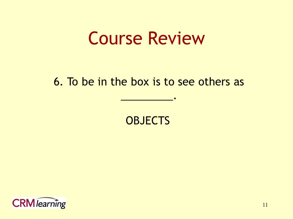 11 Course Review 6. To be in the box is to see others as _________. OBJECTS
