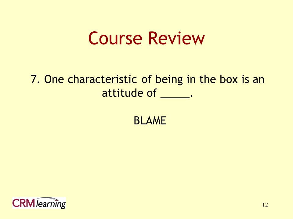 12 Course Review 7. One characteristic of being in the box is an attitude of _____. BLAME