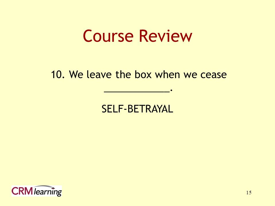 15 10. We leave the box when we cease ____________. Course Review SELF-BETRAYAL