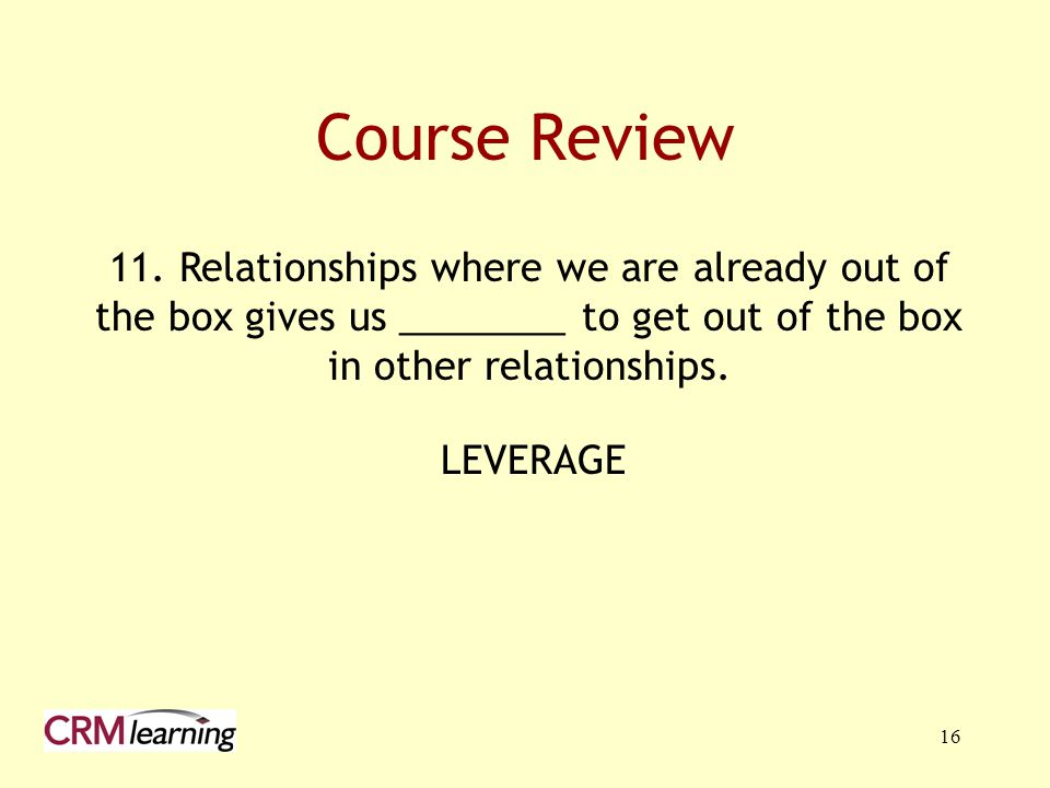 16 11. Relationships where we are already out of the box gives us ________ to get out of the box in other relationships. Course Review LEVERAGE