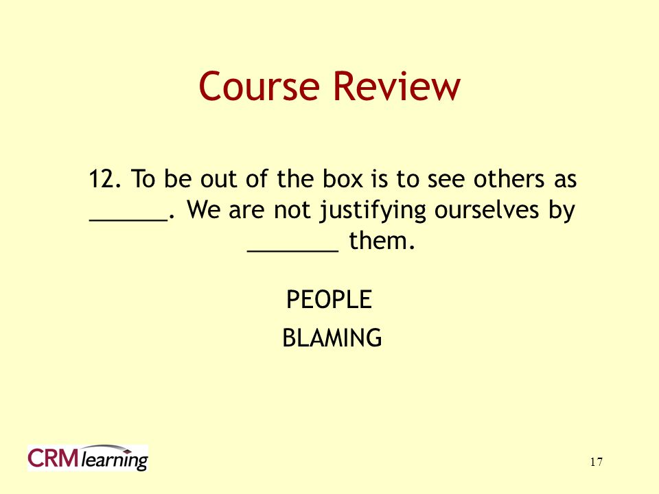 17 12. To be out of the box is to see others as ______. We are not justifying ourselves by _______ them. Course Review PEOPLE BLAMING