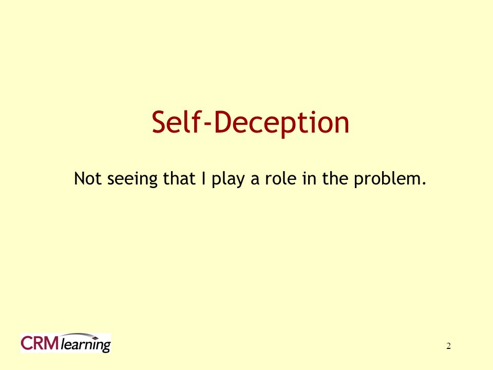 2 Self-Deception Not seeing that I play a role in the problem.