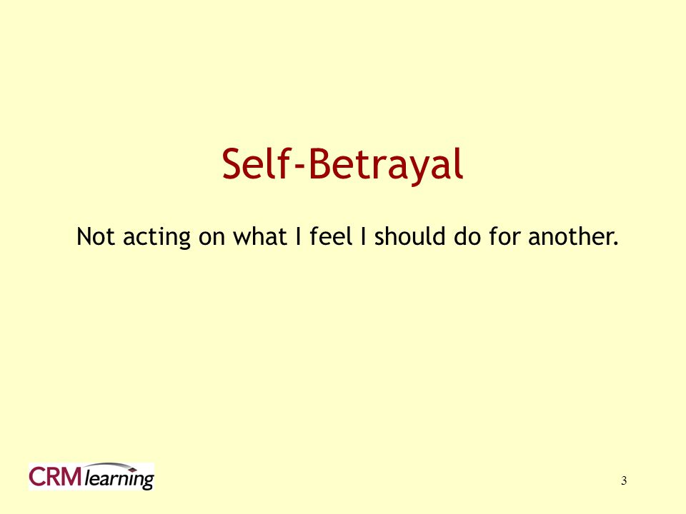 3 Self-Betrayal Not acting on what I feel I should do for another.