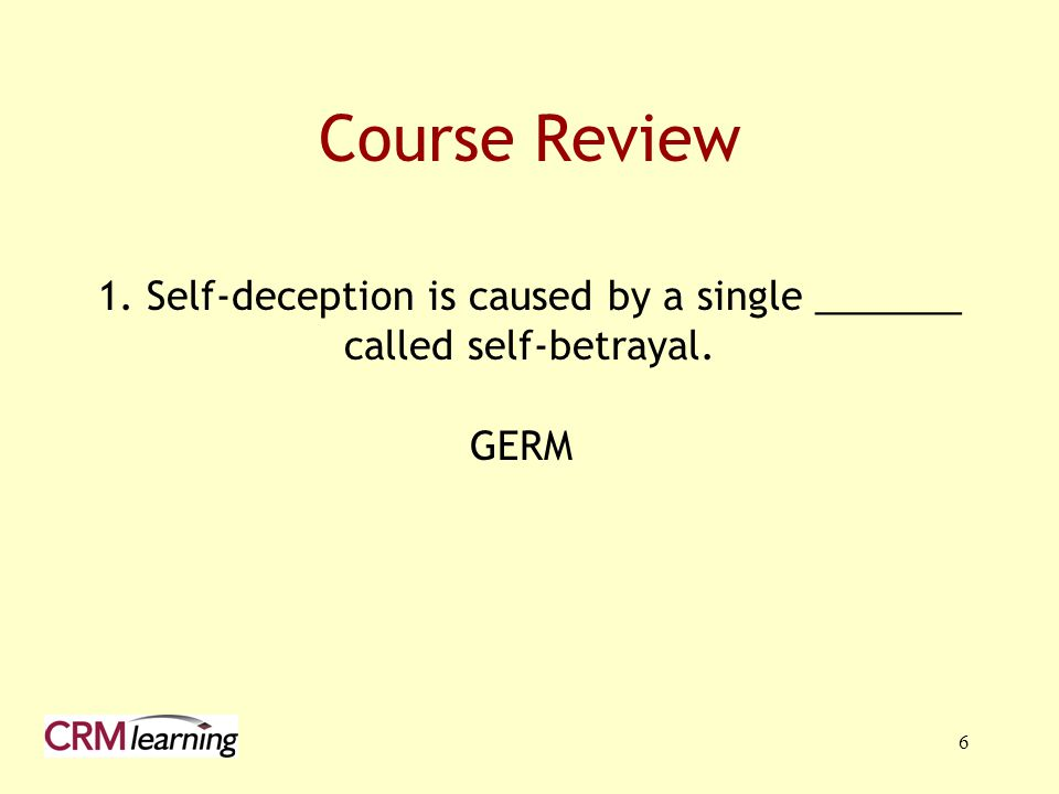 6 1. Self-deception is caused by a single _______ called self-betrayal. Course Review GERM