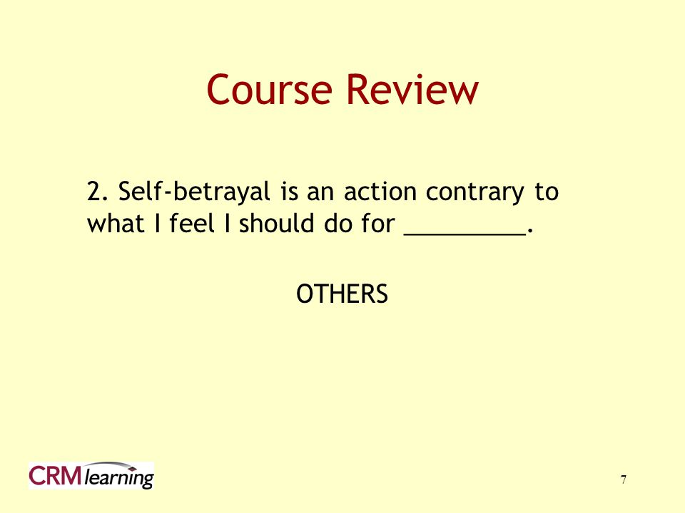 7 Course Review 2. Self-betrayal is an action contrary to what I feel I should do for _________. OTHERS