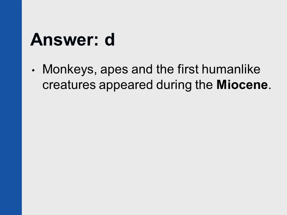 Answer: d Monkeys, apes and the first humanlike creatures appeared during the Miocene.