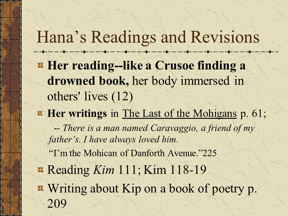 Hana's Readings and Revisions Her reading--like a Crusoe finding a drowned book, her body immersed in others lives (12) Her writings in The Last of the Mohigans p.