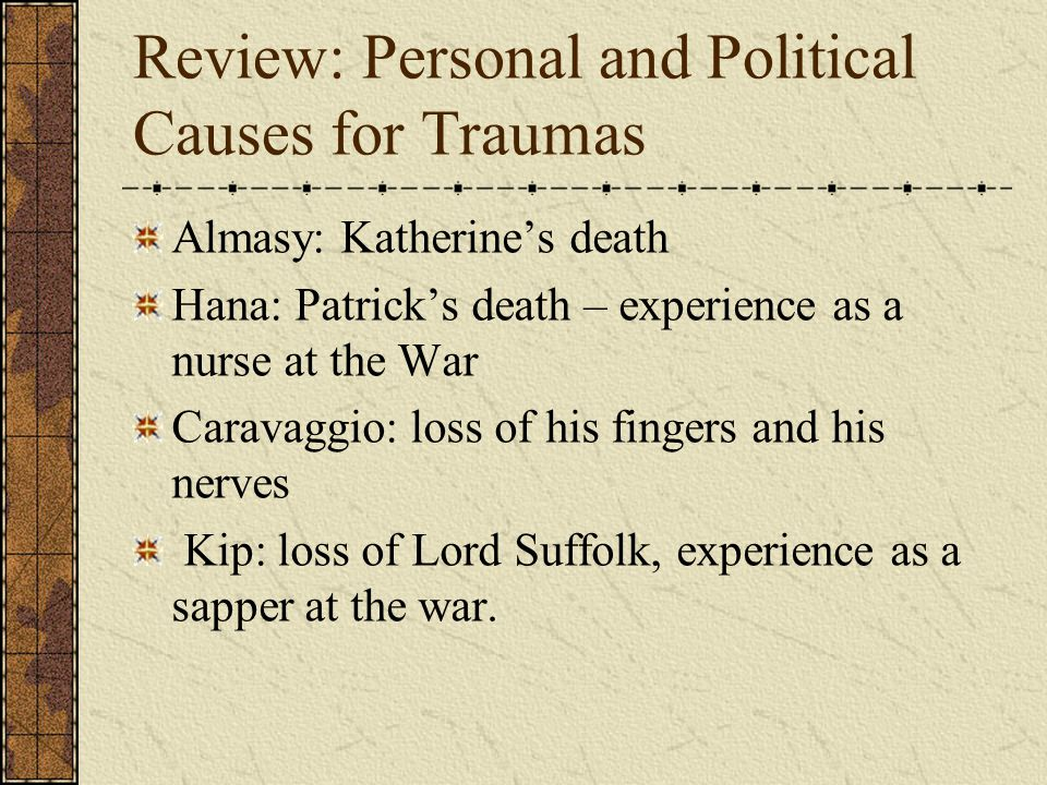 Review: Personal and Political Causes for Traumas Almasy: Katherine's death Hana: Patrick's death – experience as a nurse at the War Caravaggio: loss of his fingers and his nerves Kip: loss of Lord Suffolk, experience as a sapper at the war.