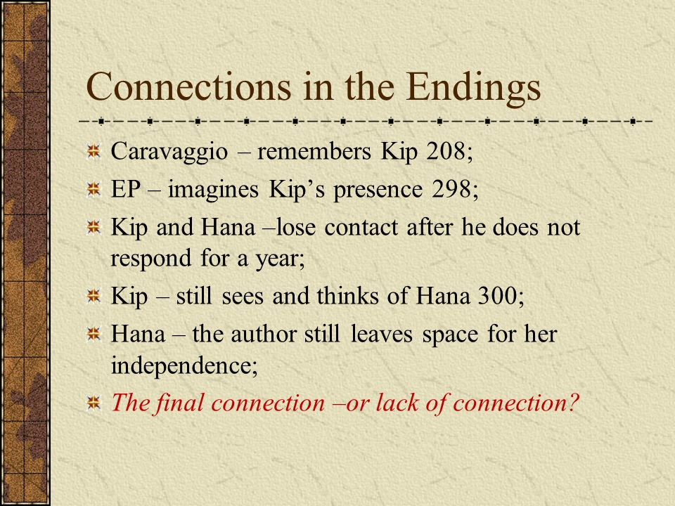 Connections in the Endings Caravaggio – remembers Kip 208; EP – imagines Kip's presence 298; Kip and Hana –lose contact after he does not respond for a year; Kip – still sees and thinks of Hana 300; Hana – the author still leaves space for her independence; The final connection –or lack of connection