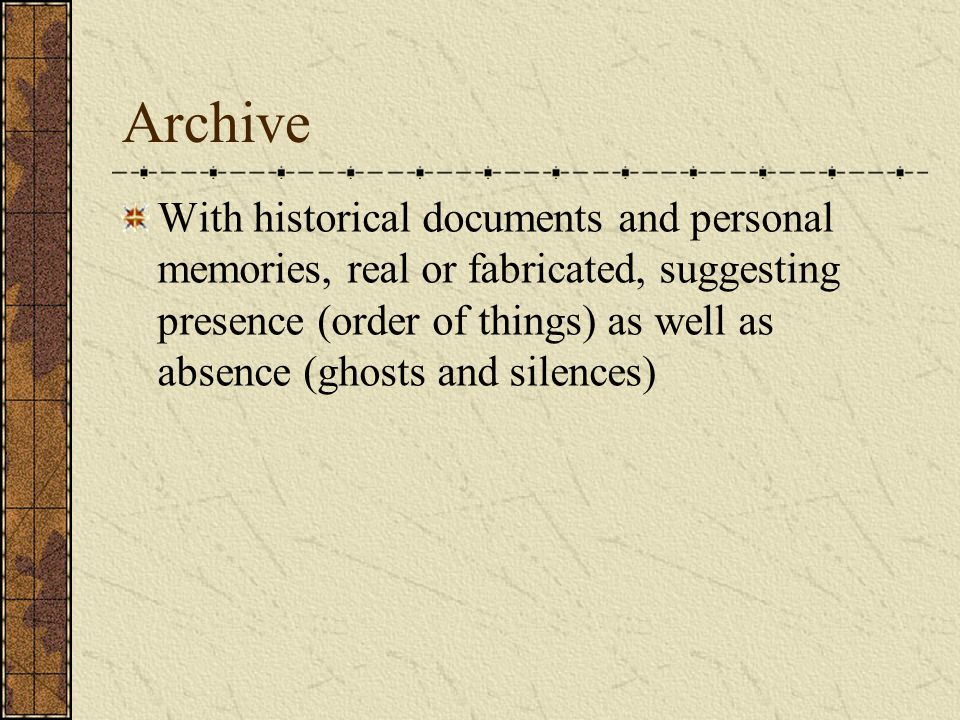 Archive With historical documents and personal memories, real or fabricated, suggesting presence (order of things) as well as absence (ghosts and silences)