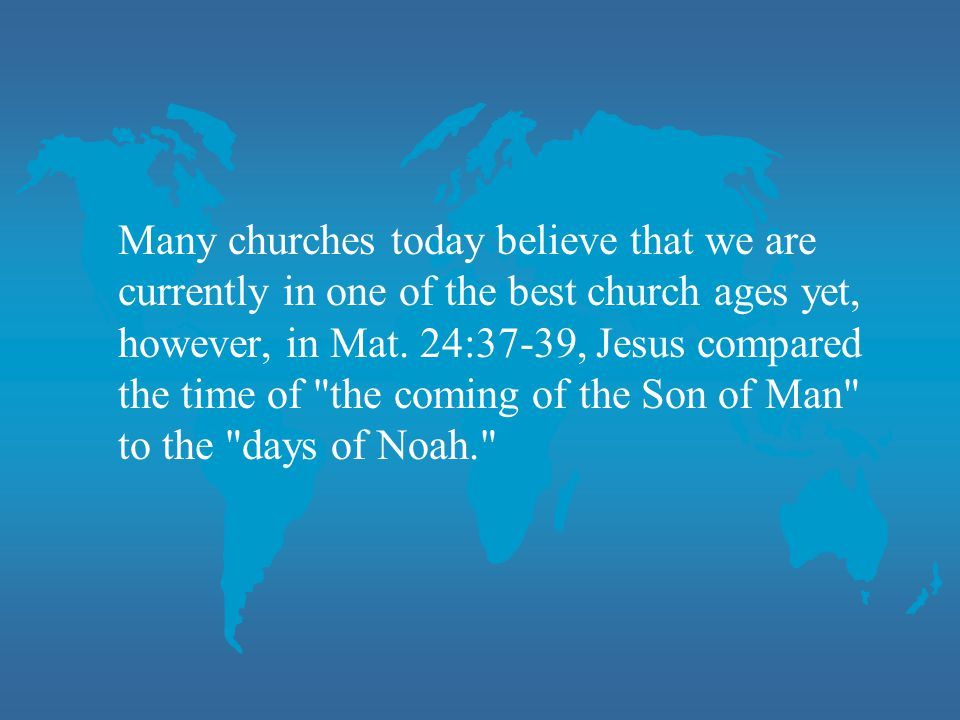 Many churches today believe that we are currently in one of the best church ages yet, however, in Mat. 24:37-39, Jesus compared the time of