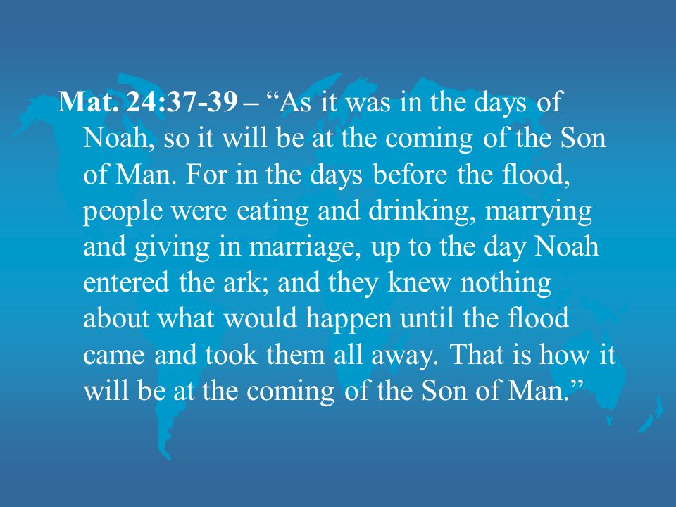 "Mat. 24:37-39 – ""As it was in the days of Noah, so it will be at the coming of the Son of Man. For in the days before the flood, people were eating an"